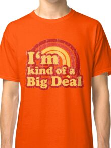 I'm Kind Of A Big Deal Classic T-Shirt