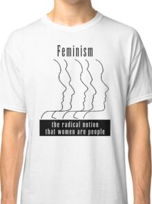 "Feminism ""The Radical Notion That Women Are People"" T-Shirt Classic T-Shirt"