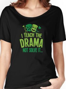 I teach the DRAMA not solve it Women's Relaxed Fit T-Shirt