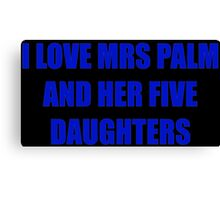 I love mrs palm and her five daughters Canvas Print