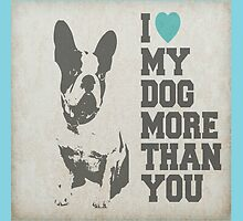 I LOVE MY DOG MORE THAN YOU by Mominsminions