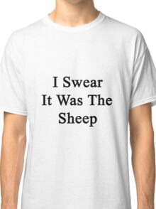 I Swear It Was The Sheep Classic T-Shirt
