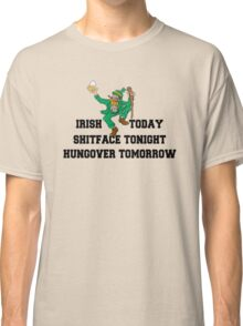 "St Patrick's Day ""Irish Today - Shitface Tonight - Hungover Tomorrow"" Classic T-Shirt"