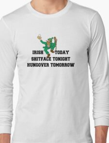 "St Patrick's Day ""Irish Today - Shitface Tonight - Hungover Tomorrow"" Long Sleeve T-Shirt"