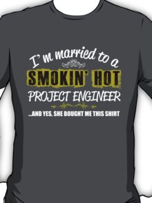 I'M MARRIED TO A SMOKING HOT PROJECT ENGINEER AND YES SHE BOUGHT ME THIS SHIRT T-Shirt