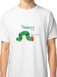 The Thirsty Caterpillar Classic T-Shirt