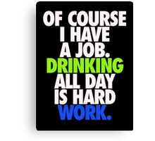 DRINKING ALL DAY IS HARD WORK Canvas Print