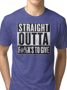 Straight out of fu@ks to give Tri-blend T-Shirt