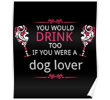 You Would Drink Too If You Were A Dog Lover Poster