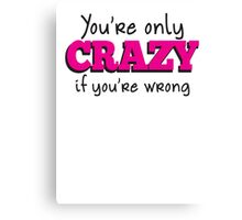 You're only CRAZY if you're WRONG Canvas Print