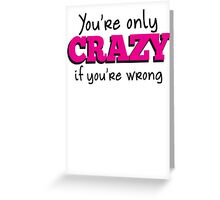 You're only CRAZY if you're WRONG Greeting Card
