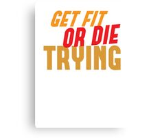 GET FIT or DIE TRYING! Canvas Print