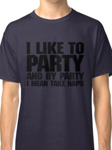 I like to party. And by party I mean take naps. Classic T-Shirt