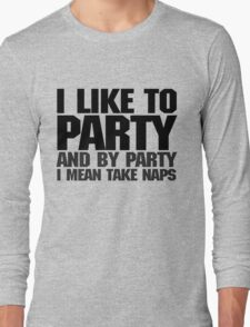 I like to party. And by party I mean take naps. Long Sleeve T-Shirt