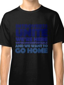 Introverts unite we're here we're uncomfortable and we want to go home Classic T-Shirt