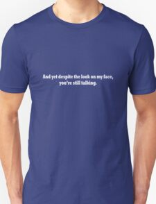 And yet despite the look on my face, you're still talking geek funny nerd T-Shirt