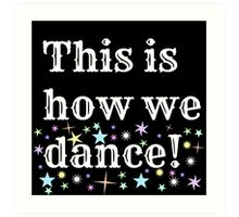 This is how we dance!  Art Print