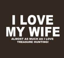 I LOVE MY WIFE Almost As Much As I Love Treasure Hunting by Chimpocalypse