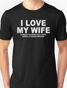 I LOVE MY WIFE Almost As Much As I Love Being A Truck Driver T-Shirt