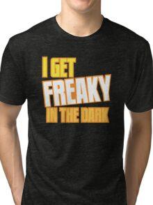 I GET FREAKY in the DARK Tri-blend T-Shirt