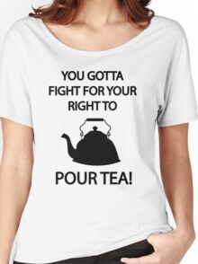 Fight for your right to POUR TEA Women's Relaxed Fit T-Shirt