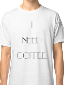 I Need Coffee - Black Writing Classic T-Shirt