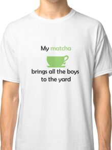 My MATCHA brings all the boys to the yard Classic T-Shirt