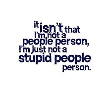 it isn't that i'm not a people person, I'm just not a stupid people person Photographic Print