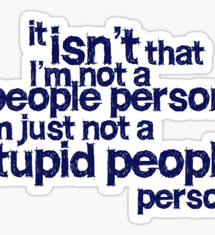it isn't that i'm not a people person, I'm just not a stupid people person Sticker