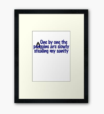 One by one the penguins are slowly stealing my sanity Framed Print