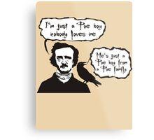 I'm just a Poe boy nobody loves me Metal Print