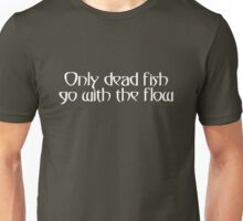Only dead fish go with the flow Unisex T-Shirt