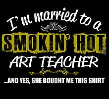I'M MARRIED TO A SMOKING HOT ART TEACHER AND YES SHE BOUGHT ME THIS SHIRT by teeshoppy