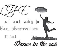 Life isn't about waiting for the storm to pass it's about learning to dance in the rain. by Esteuan