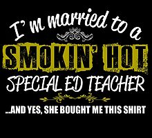 I'M MARRIED TO A SMOKING HOT SPECIAL ED TEACHER AND YES SHE BOUGHT ME THIS SHIRT by teeshoppy