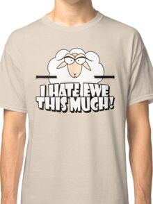 I HATE EWE THIS MUCH! Classic T-Shirt