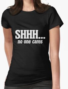 SHHH no one cares Womens Fitted T-Shirt