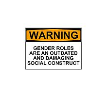 WARNING: GENDER ROLES ARE AN OUTDATED AND DAMAGING SOCIAL CONSTRUCT Photographic Print