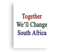 Together We'll Change South Africa  Canvas Print