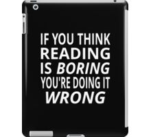If You Think Reading Is Boring, You're Doing It Wrong iPad Case/Skin