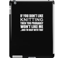 If you don't like Knitting, then you probably won't like me Funny Knitting Gift iPad Case/Skin