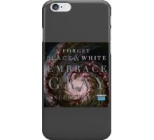 Forget Black and White Embrace Gray Uncertainty iPhone Case/Skin