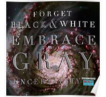 Forget Black and White Embrace Gray Uncertainty Poster