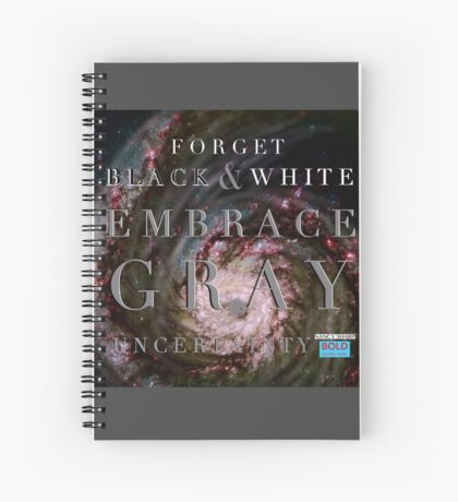 Forget Black and White Embrace Gray Uncertainty Spiral Notebook
