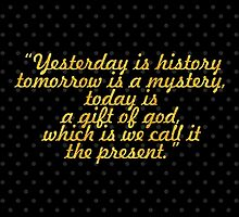 """Yesterday is history tomorrow is a mystery,  by Wordpower"