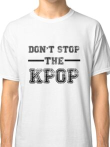 Don't Stop the KPOP  Classic T-Shirt