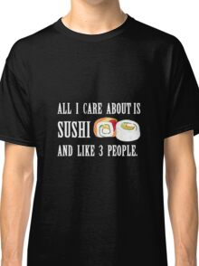 All I Care About is Sushi Classic T-Shirt