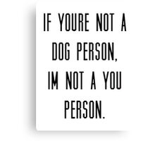 If you're not a dog person, I'm not a you person Canvas Print