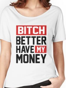 Bitch better have my money Women's Relaxed Fit T-Shirt