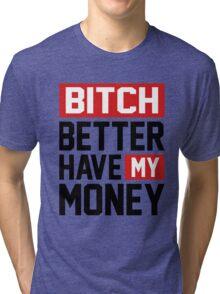 Bitch better have my money Tri-blend T-Shirt